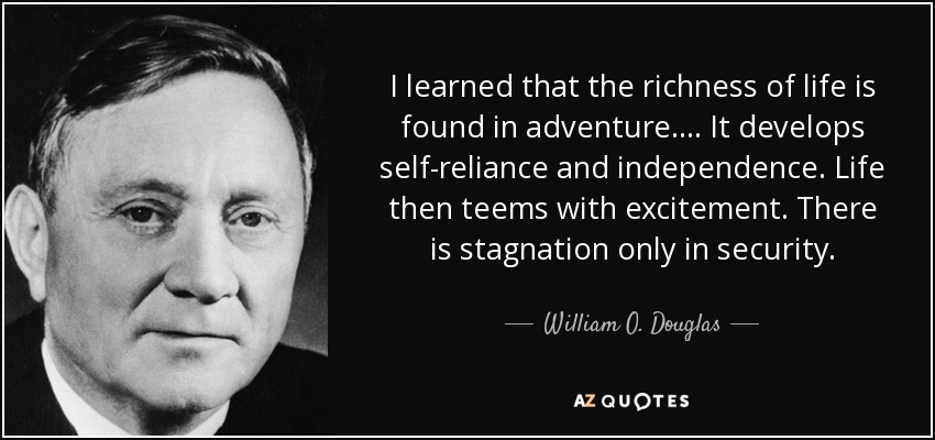 I learned that the richness of life is found in adventure. . . . It develops self-reliance and independence. Life then teems with excitement. There is stagnation only in security. - William O. Douglas
