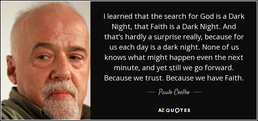 I learned that the search for God is a Dark Night, that Faith is a Dark Night. And that's hardly a surprise really, because for us each day is a dark night. None of us knows what might happen even the next minute, and yet still we go forward. Because we trust. Because we have Faith. - Paulo Coelho