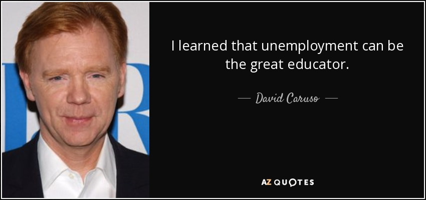 I learned that unemployment can be the great educator. - David Caruso