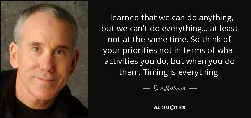 I learned that we can do anything, but we can't do everything... at least not at the same time. So think of your priorities not in terms of what activities you do, but when you do them. Timing is everything. - Dan Millman