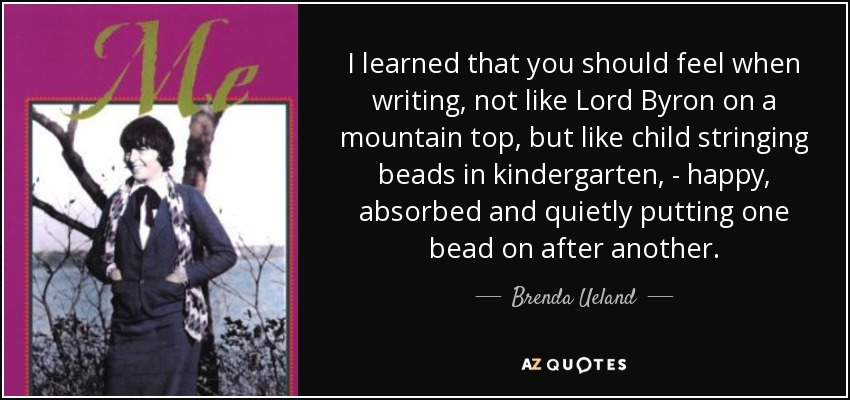 I learned that you should feel when writing, not like Lord Byron on a mountain top, but like child stringing beads in kindergarten, - happy, absorbed and quietly putting one bead on after another. - Brenda Ueland