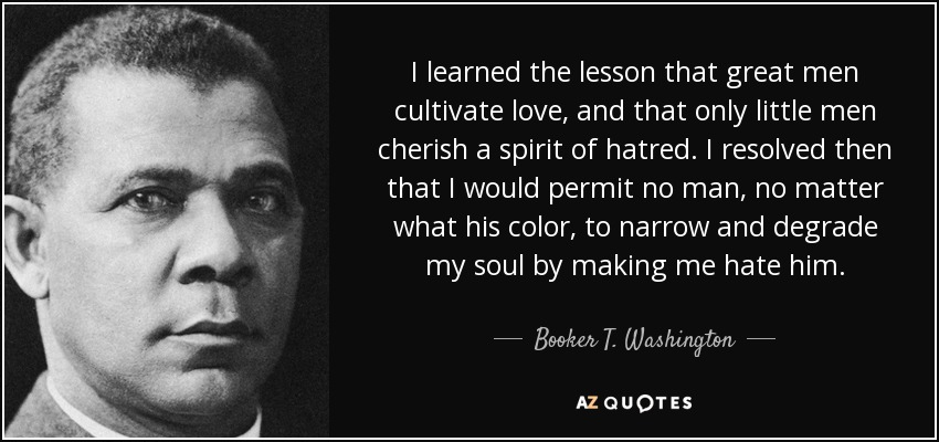 I learned the lesson that great men cultivate love, and that only little men cherish a spirit of hatred. I resolved then that I would permit no man, no matter what his color, to narrow and degrade my soul by making me hate him. - Booker T. Washington