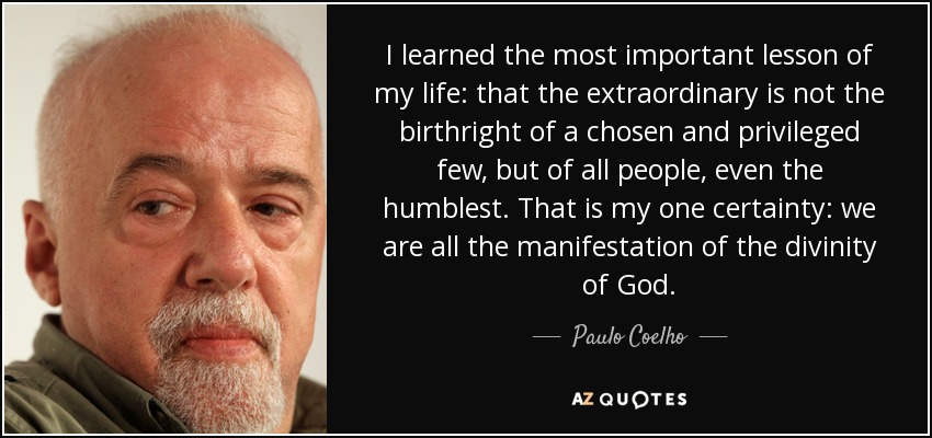 I learned the most important lesson of my life: that the extraordinary is not the birthright of a chosen and privileged few, but of all people, even the humblest. That is my one certainty: we are all the manifestation of the divinity of God. - Paulo Coelho