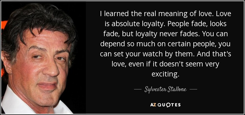 I learned the real meaning of love. Love is absolute loyalty. People fade, looks fade, but loyalty never fades. You can depend so much on certain people, you can set your watch by them. And that's love, even if it doesn't seem very exciting. - Sylvester Stallone