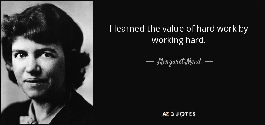 I learned the value of hard work by working hard. - Margaret Mead