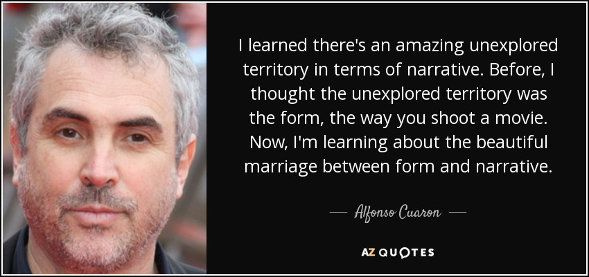 I learned there's an amazing unexplored territory in terms of narrative. Before, I thought the unexplored territory was the form, the way you shoot a movie. Now, I'm learning about the beautiful marriage between form and narrative. - Alfonso Cuaron