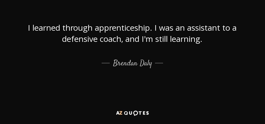 I learned through apprenticeship. I was an assistant to a defensive coach, and I'm still learning. - Brendan Daly