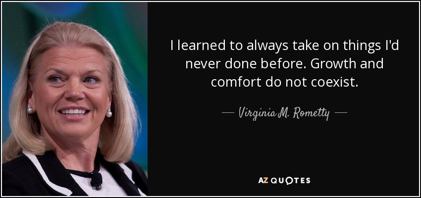I learned to always take on things I'd never done before. Growth and comfort do not coexist. - Ginni Rometty