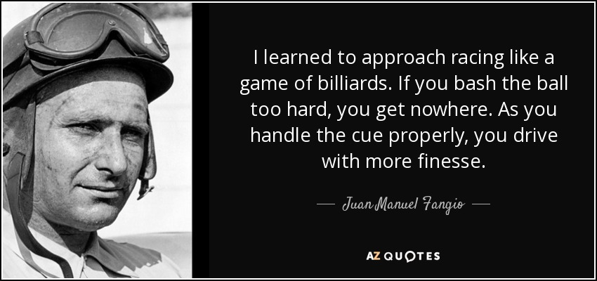 I learned to approach racing like a game of billiards. If you bash the ball too hard, you get nowhere. As you handle the cue properly, you drive with more finesse. - Juan Manuel Fangio
