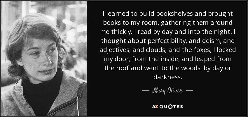 I learned to build bookshelves and brought books to my room, gathering them around me thickly. I read by day and into the night. I thought about perfectibility, and deism, and adjectives, and clouds, and the foxes, I locked my door, from the inside, and leaped from the roof and went to the woods, by day or darkness. - Mary Oliver