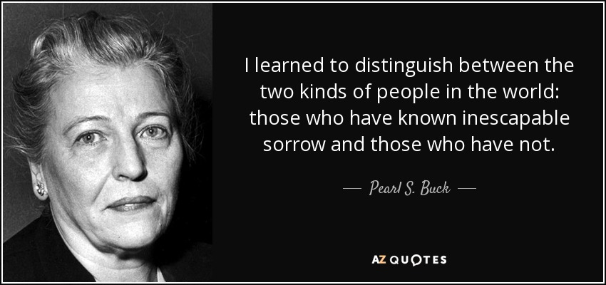 I learned to distinguish between the two kinds of people in the world: those who have known inescapable sorrow and those who have not. - Pearl S. Buck
