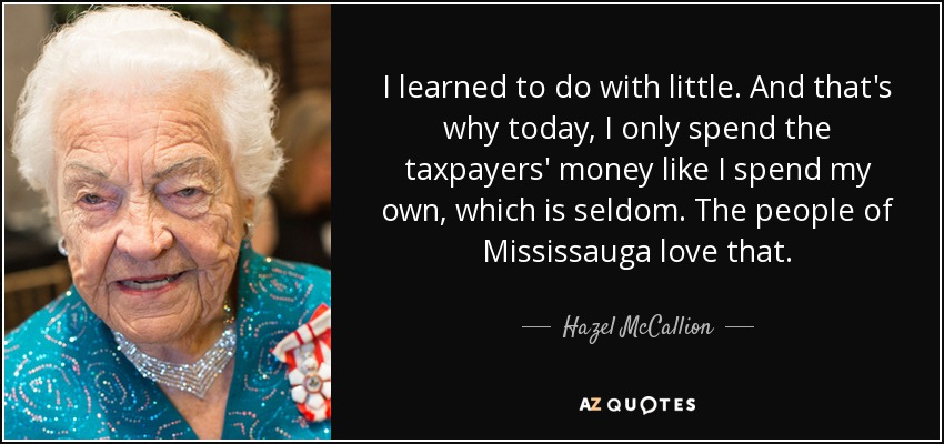 I learned to do with little. And that's why today, I only spend the taxpayers' money like I spend my own, which is seldom. The people of Mississauga love that. - Hazel McCallion