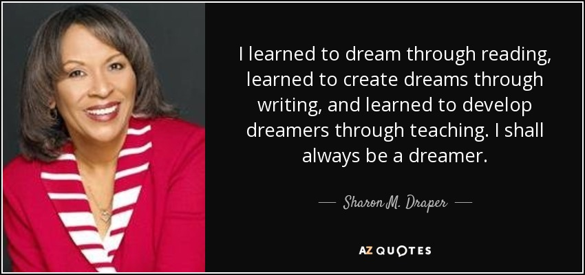 I learned to dream through reading, learned to create dreams through writing, and learned to develop dreamers through teaching. I shall always be a dreamer. - Sharon M. Draper