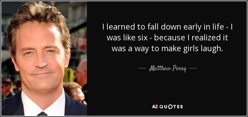 I learned to fall down early in life - I was like six - because I realized it was a way to make girls laugh. - Matthew Perry