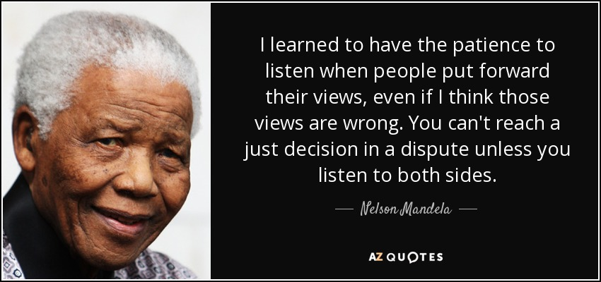 I learned to have the patience to listen when people put forward their views, even if I think those views are wrong. You can't reach a just decision in a dispute unless you listen to both sides. - Nelson Mandela
