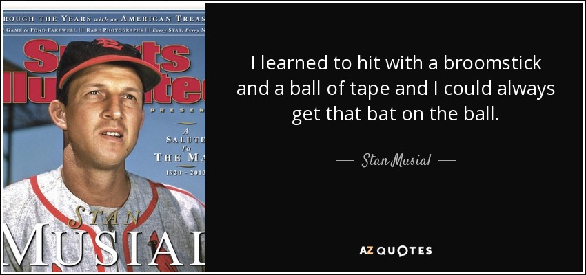 I learned to hit with a broomstick and a ball of tape and I could always get that bat on the ball. - Stan Musial