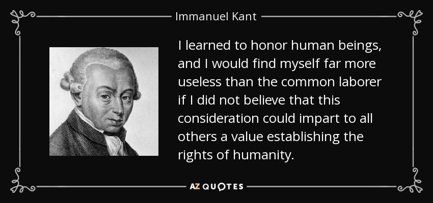I learned to honor human beings, and I would find myself far more useless than the common laborer if I did not believe that this consideration could impart to all others a value establishing the rights of humanity. - Immanuel Kant