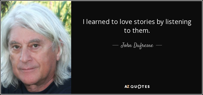 I learned to love stories by listening to them. - John Dufresne