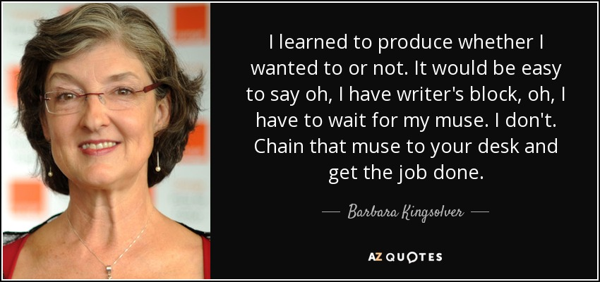 I learned to produce whether I wanted to or not. It would be easy to say oh, I have writer's block, oh, I have to wait for my muse. I don't. Chain that muse to your desk and get the job done. - Barbara Kingsolver