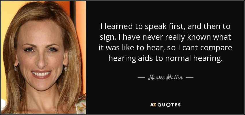 I learned to speak first, and then to sign. I have never really known what it was like to hear, so I cant compare hearing aids to normal hearing. - Marlee Matlin