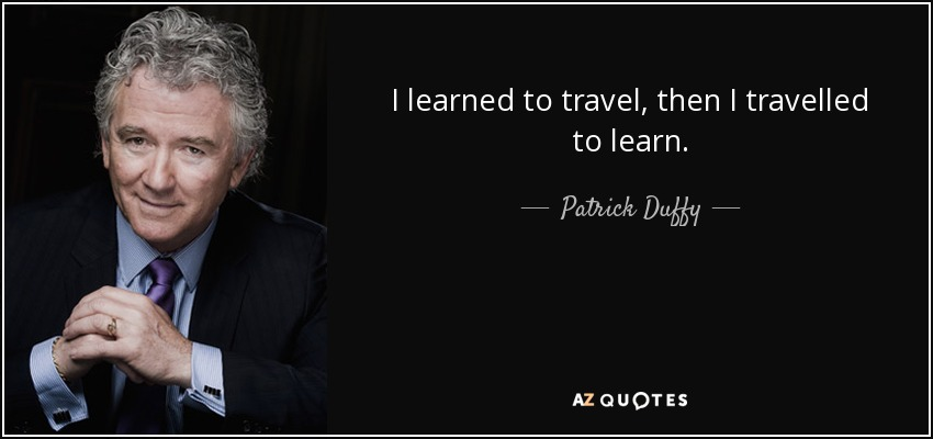 I learned to travel, then I travelled to learn. - Patrick Duffy