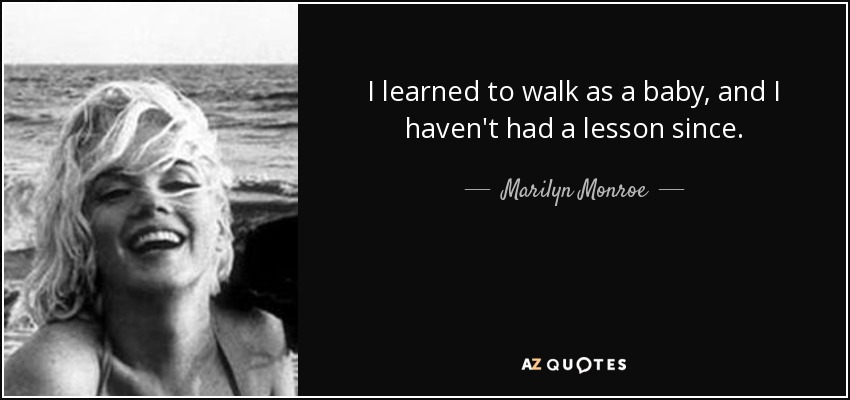 I learned to walk as a baby, and I haven't had a lesson since. - Marilyn Monroe
