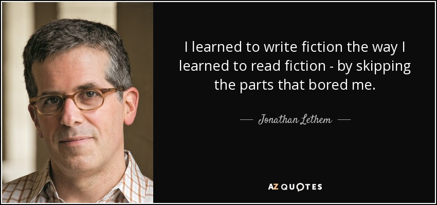 I learned to write fiction the way I learned to read fiction - by skipping the parts that bored me. - Jonathan Lethem
