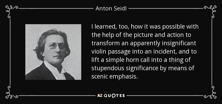 I learned, too, how it was possible with the help of the picture and action to transform an apparently insignificant violin passage into an incident, and to lift a simple horn call into a thing of stupendous significance by means of scenic emphasis. - Anton Seidl