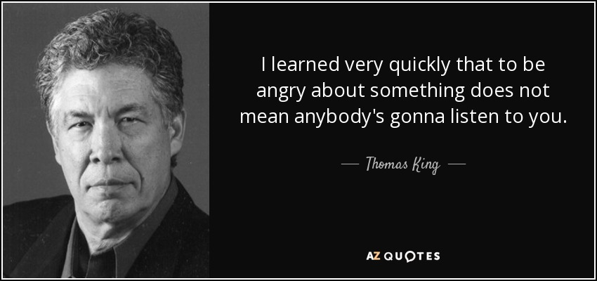 I learned very quickly that to be angry about something does not mean anybody's gonna listen to you. - Thomas King