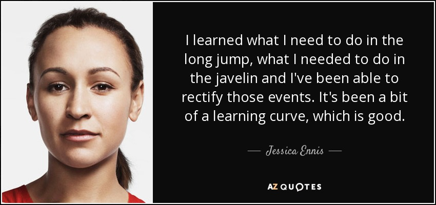 I learned what I need to do in the long jump, what I needed to do in the javelin and I've been able to rectify those events. It's been a bit of a learning curve, which is good. - Jessica Ennis
