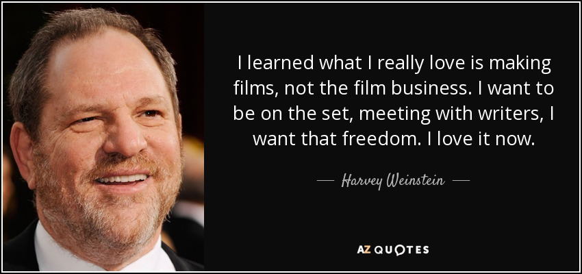 I learned what I really love is making films, not the film business. I want to be on the set, meeting with writers, I want that freedom. I love it now. - Harvey Weinstein