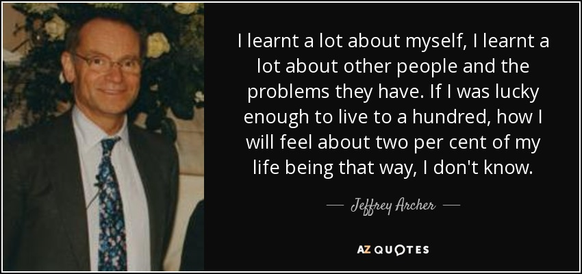 I learnt a lot about myself, I learnt a lot about other people and the problems they have. If I was lucky enough to live to a hundred, how I will feel about two per cent of my life being that way, I don't know. - Jeffrey Archer