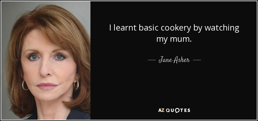 I learnt basic cookery by watching my mum. - Jane Asher
