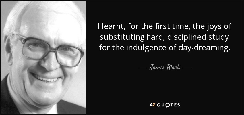 I learnt, for the first time, the joys of substituting hard, disciplined study for the indulgence of day-dreaming. - James Black