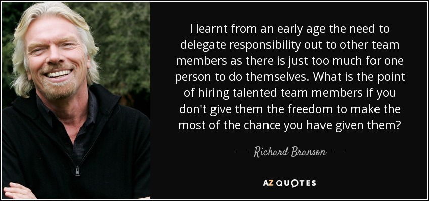 I learnt from an early age the need to delegate responsibility out to other team members as there is just too much for one person to do themselves. What is the point of hiring talented team members if you don't give them the freedom to make the most of the chance you have given them? - Richard Branson