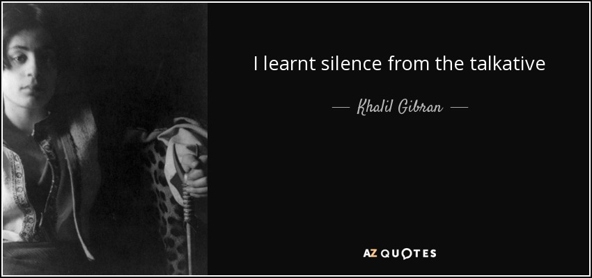 I learnt silence from the talkative - Khalil Gibran