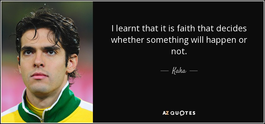 I learnt that it is faith that decides whether something will happen or not. - Kaka