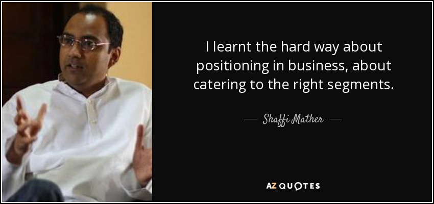 I learnt the hard way about positioning in business, about catering to the right segments. - Shaffi Mather