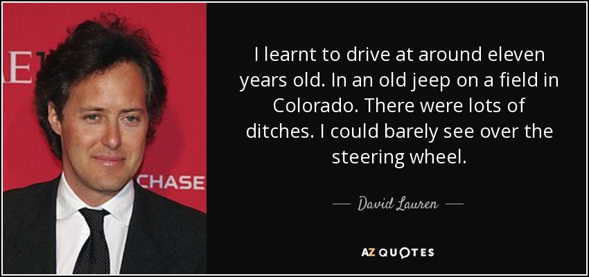 I learnt to drive at around eleven years old. In an old jeep on a field in Colorado. There were lots of ditches. I could barely see over the steering wheel. - David Lauren