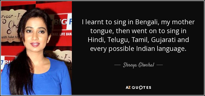 Shreya Ghoshal Quote I Learnt To Sing In Bengali My Mother Tongue