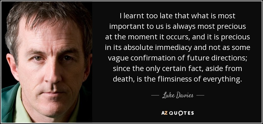 I learnt too late that what is most important to us is always most precious at the moment it occurs, and it is precious in its absolute immediacy and not as some vague confirmation of future directions; since the only certain fact, aside from death, is the flimsiness of everything. - Luke Davies