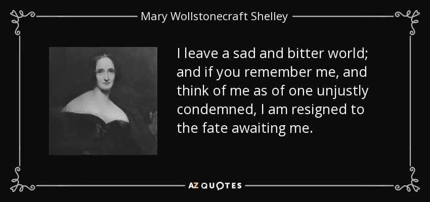 I leave a sad and bitter world; and if you remember me, and think of me as of one unjustly condemned, I am resigned to the fate awaiting me. - Mary Wollstonecraft Shelley