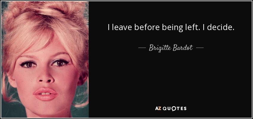I leave before being left. I decide. - Brigitte Bardot