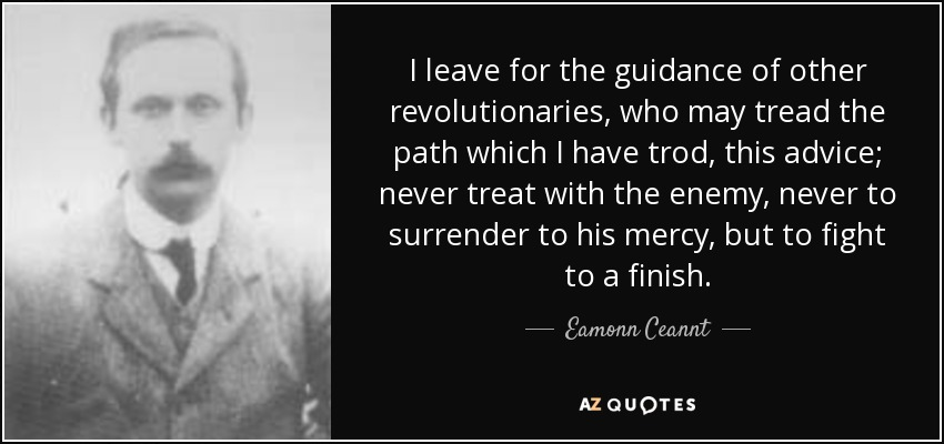 I leave for the guidance of other revolutionaries, who may tread the path which I have trod, this advice; never treat with the enemy, never to surrender to his mercy, but to fight to a finish. - Eamonn Ceannt