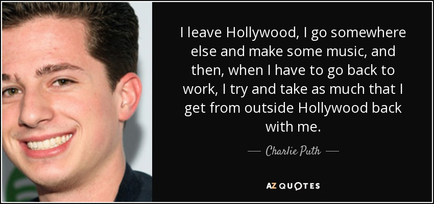 I leave Hollywood, I go somewhere else and make some music, and then, when I have to go back to work, I try and take as much that I get from outside Hollywood back with me. - Charlie Puth