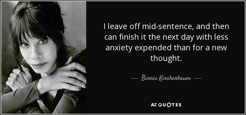 I leave off mid-sentence, and then can finish it the next day with less anxiety expended than for a new thought. - Binnie Kirshenbaum