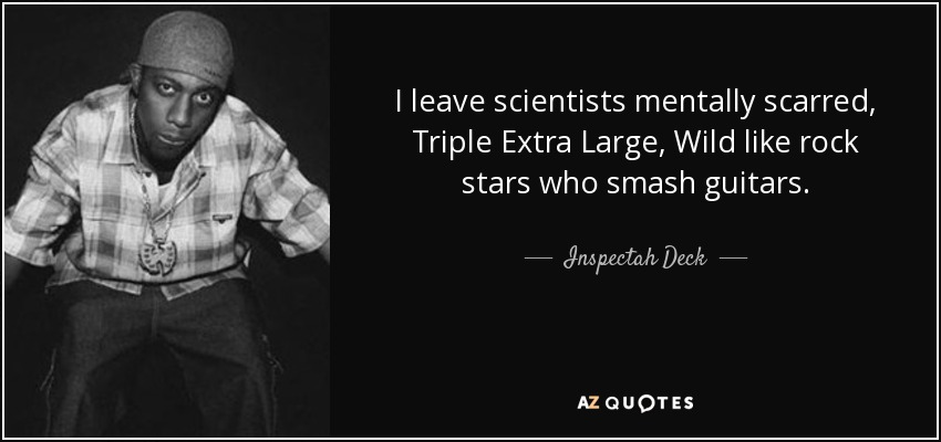 I leave scientists mentally scarred, Triple Extra Large, Wild like rock stars who smash guitars. - Inspectah Deck