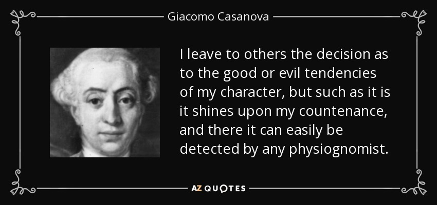 I leave to others the decision as to the good or evil tendencies of my character, but such as it is it shines upon my countenance, and there it can easily be detected by any physiognomist. - Giacomo Casanova