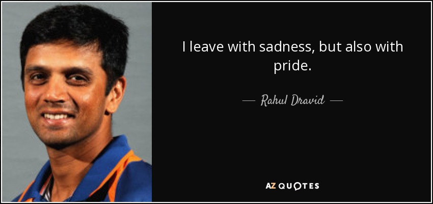 I leave with sadness, but also with pride. - Rahul Dravid