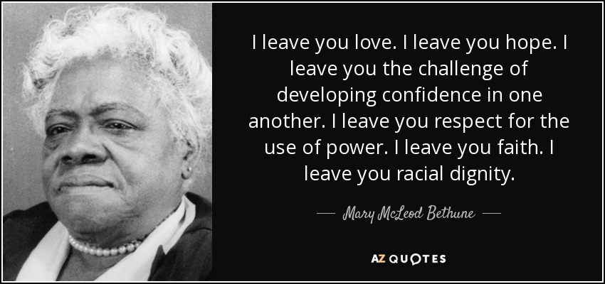 I leave you love. I leave you hope. I leave you the challenge of developing confidence in one another. I leave you respect for the use of power. I leave you faith. I leave you racial dignity. - Mary McLeod Bethune